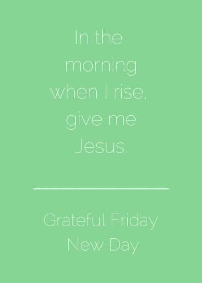 In the morningwhen I rise, give meJesus. (1)
